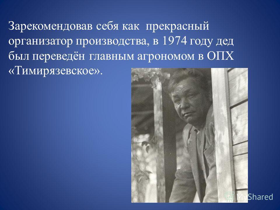 Зарекомендовав себя как прекрасный организатор производства, в 1974 году дед был переведён главным агрономом в ОПХ «Тимирязевское».