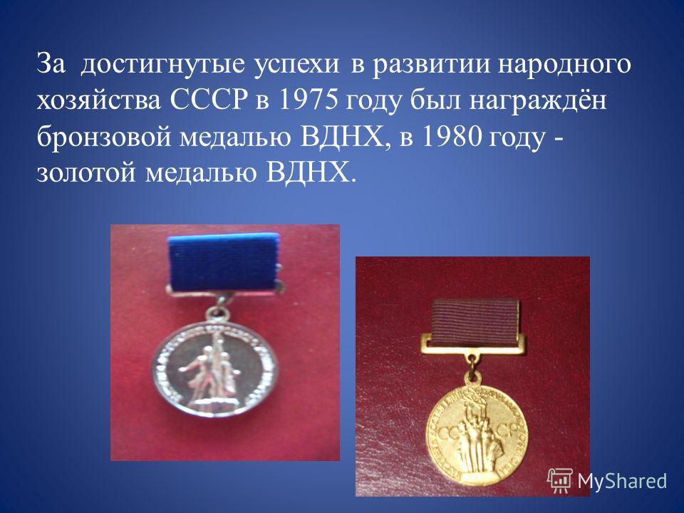 За достигнутые успехи в развитии народного хозяйства СССР в 1975 году был награждён бронзовой медалью ВДНХ, в 1980 году - золотой медалью ВДНХ.
