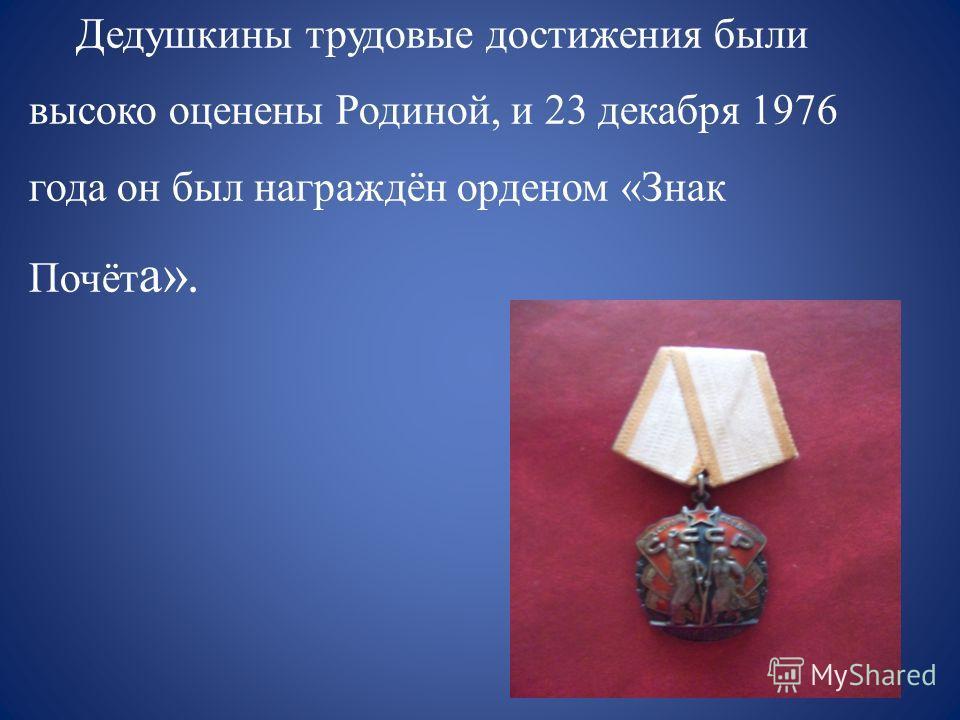 Дедушкины трудовые достижения были высоко оценены Родиной, и 23 декабря 1976 года он был награждён орденом «Знак Почёт а».