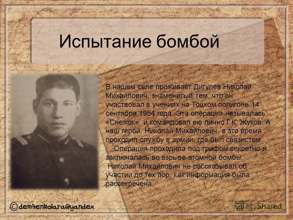 Испытание бомбой В нашем селе проживает Дигулёв Николай Михайлович, знаменитый тем, что он участвовал в учениях на Тоцком полигоне 14 сентября 1954 года. Эта операция называлась «Снежок», и командовал ею лично Г.К. Жуков. А наш герой, Николай Михайло