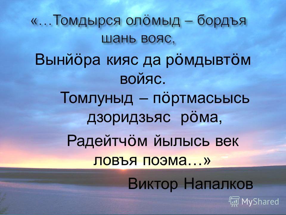 Вынй ö ра кияс да р ö мдывт ö м войяс. Томлуныд – п ö ртмасьысь дзоридзьяс р ö ма, Радейтч ö м йылысь век ловъя поэма …» Виктор Напалков