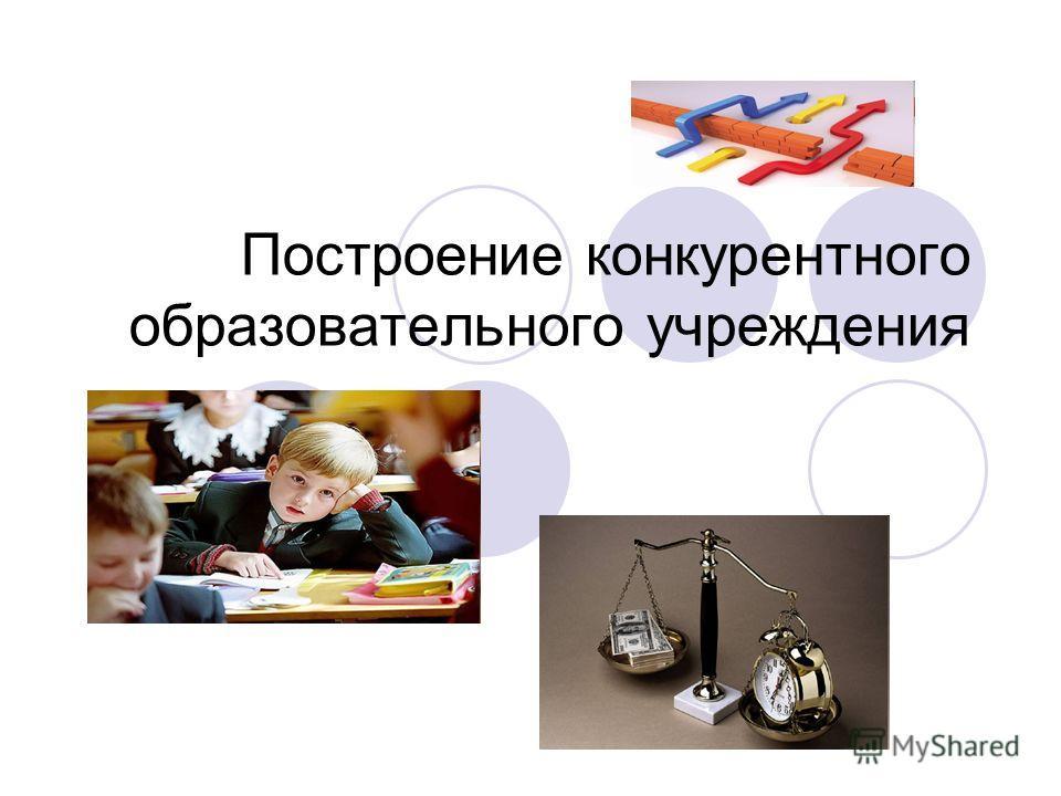 Построение конкурентного образовательного учреждения