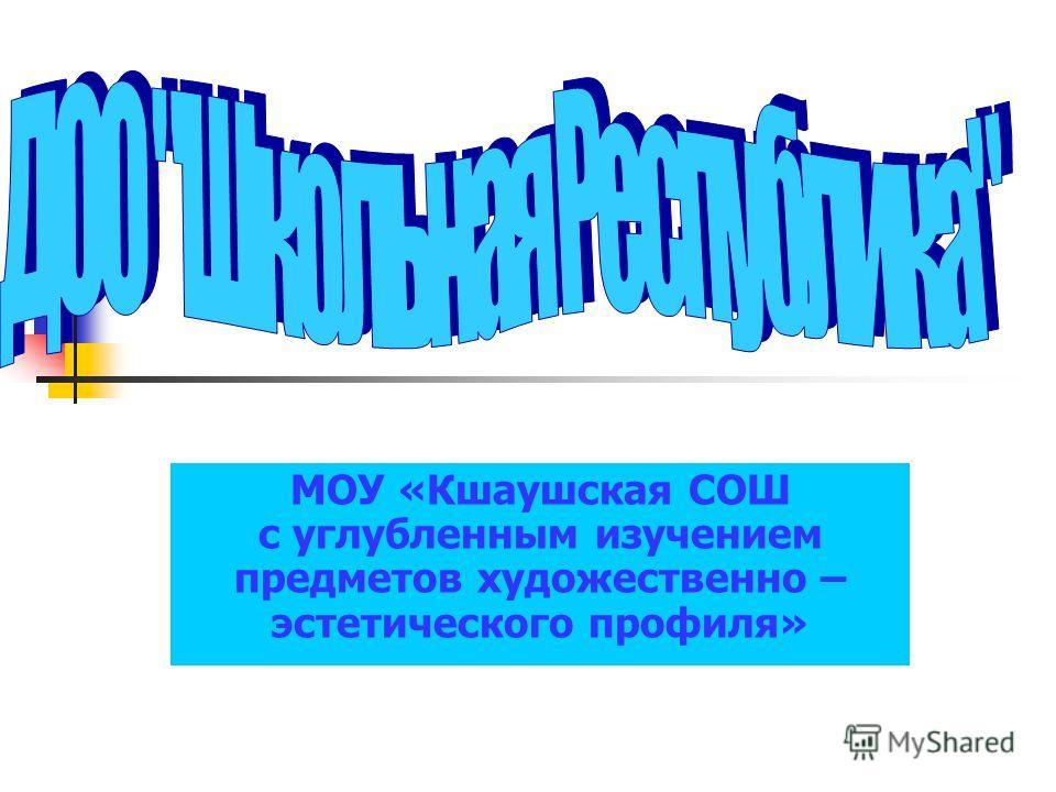 МОУ «Кшаушская СОШ с углубленным изучением предметов художественно – эстетического профиля»