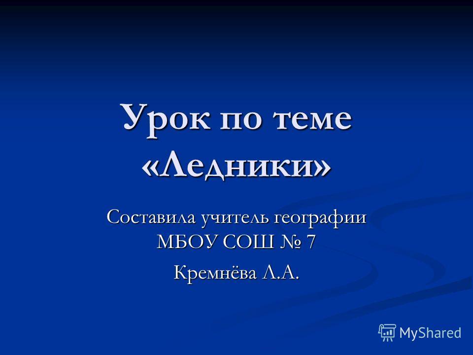 Урок по теме «Ледники» Составила учитель географии МБОУ СОШ 7 Кремнёва Л.А.