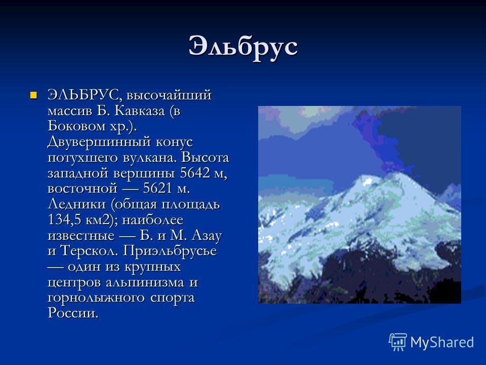 Эльбрус ЭЛЬБРУС, высочайший массив Б. Кавказа (в Боковом хр.). Двувершинный конус потухшего вулкана. Высота западной вершины 5642 м, восточной 5621 м. Ледники (общая площадь 134,5 км2); наиболее известные Б. и М. Азау и Терскол. Приэльбрусье один из