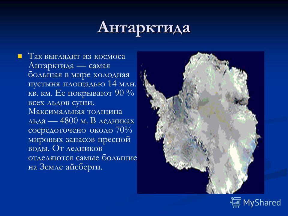 Антарктида Так выглядит из космоса Антарктида самая большая в мире холодная пустыня площадью 14 млн. кв. км. Ее покрывают 90 % всех льдов суши. Максимальная толщина льда 4800 м. В ледниках сосредоточено около 70% мировых запасов пресной воды. От ледн