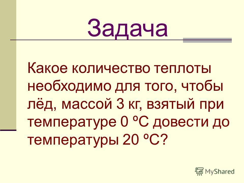 Какое количество теплоты необходимо для того, чтобы лёд, массой 3 кг, взятый при температуре 0 ºС довести до температуры 20 ºС? Задача