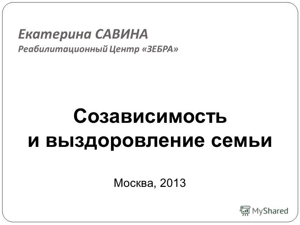 Екатерина САВИНА Реабилитационный Центр « ЗЕБРА » Созависимость и выздоровление семьи Москва, 2013