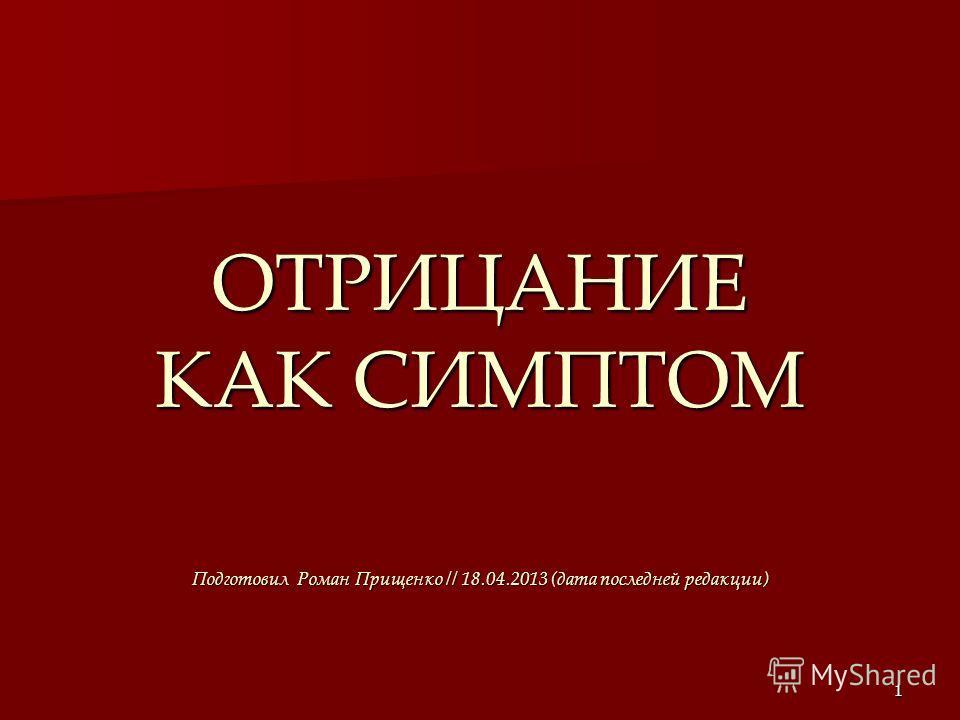 1 ОТРИЦАНИЕ КАК СИМПТОМ Подготовил Роман Прищенко // 18.04.2013 (дата последней редакции)