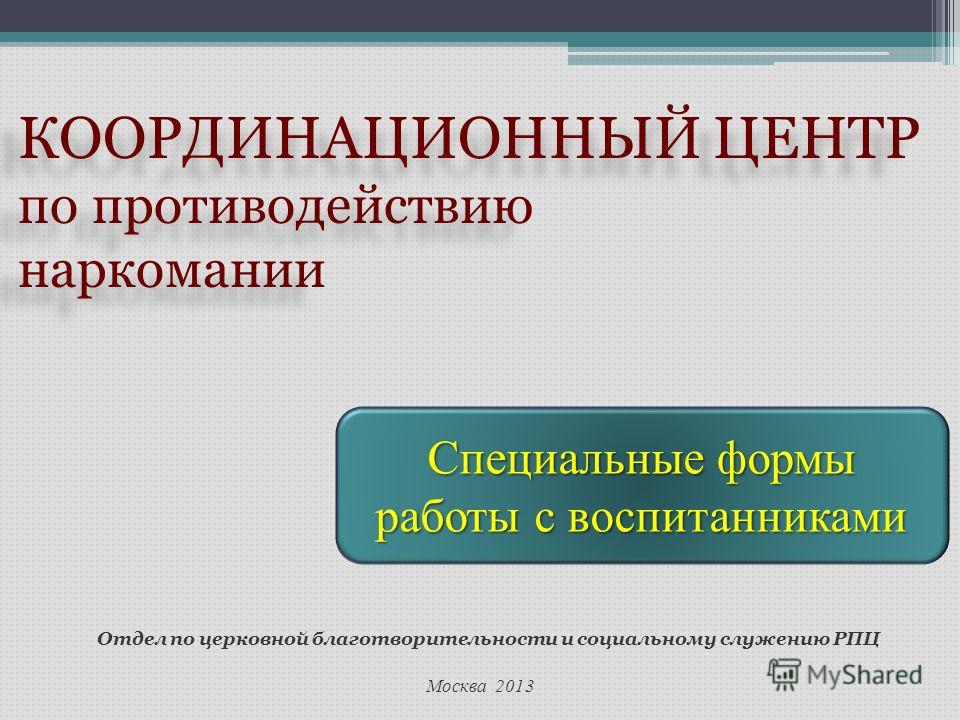 Москва 2013 Отдел по церковной благотворительности и социальному служению РПЦ КООРДИНАЦИОННЫЙ ЦЕНТР по противодействию наркомании КООРДИНАЦИОННЫЙ ЦЕНТР по противодействию наркомании Специальные формы работы с воспитанниками