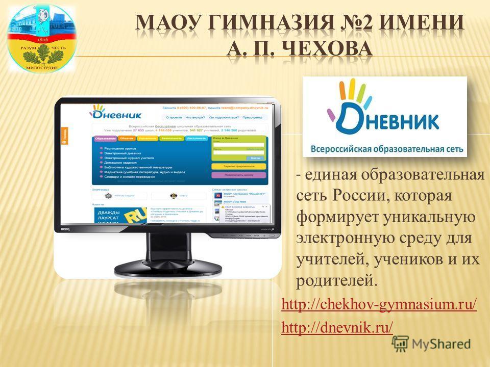 - единая образовательная сеть России, которая формирует уникальную электронную среду для учителей, учеников и их родителей. http://chekhov-gymnasium.ru/ http://dnevnik.ru/