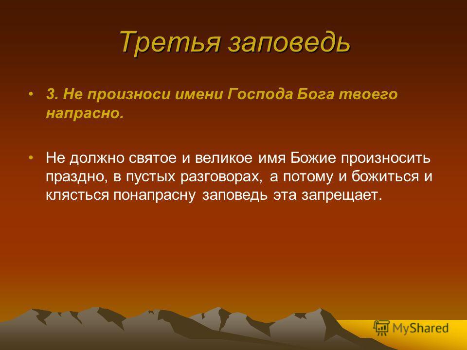 Третья заповедь 3. Не произноси имени Господа Бога твоего напрасно. Не должно святое и великое имя Божие произносить праздно, в пустых разговорах, а потому и божиться и клясться понапрасну заповедь эта запрещает.