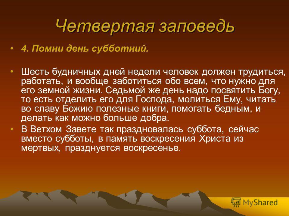 Четвертая заповедь 4. Помни день субботний. Шесть будничных дней недели человек должен трудиться, работать, и вообще заботиться обо всем, что нужно для его земной жизни. Седьмой же день надо посвятить Богу, то есть отделить его для Господа, молиться