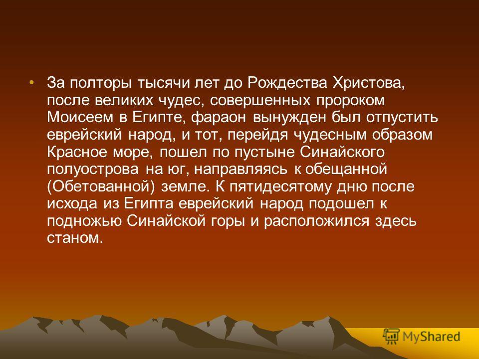 За полторы тысячи лет до Рождества Христова, после великих чудес, совершенных пророком Моисеем в Египте, фараон вынужден был отпустить еврейский народ, и тот, перейдя чудесным образом Красное море, пошел по пустыне Синайского полуострова на юг, напра