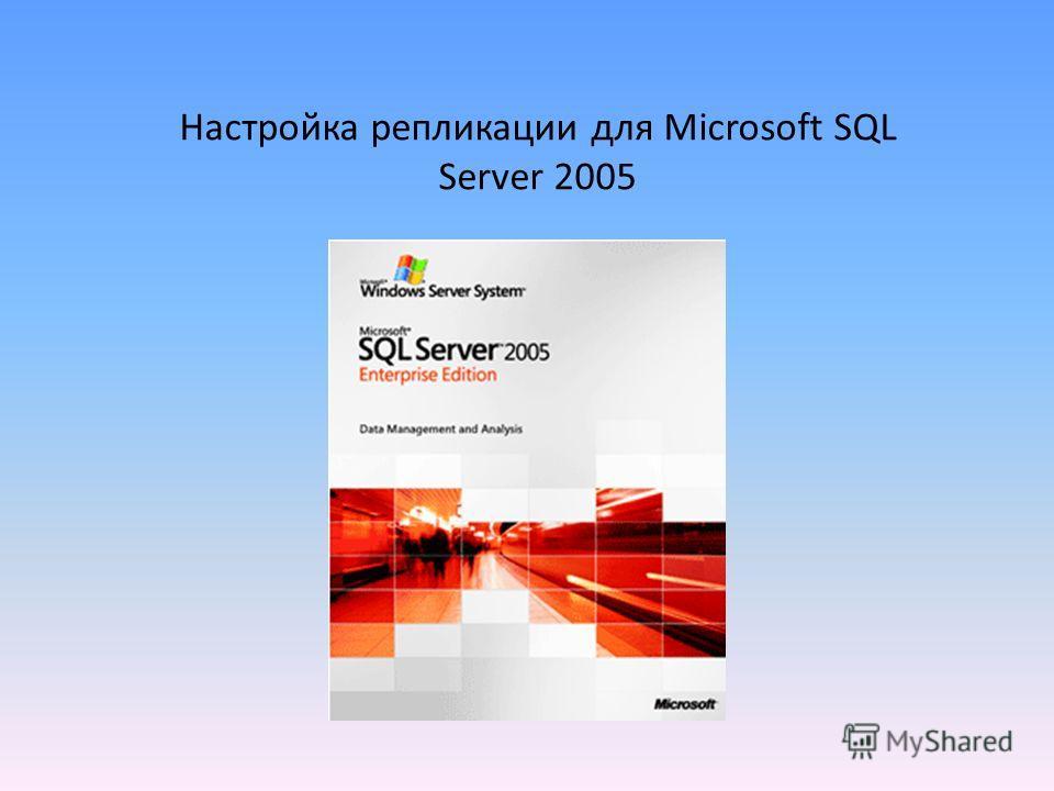 Настройка репликации для Microsoft SQL Server 2005