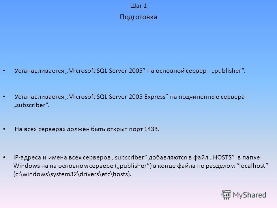 IP-адреса и имена всех серверов subscriber добавляются в файл HOSTS в папке Windows на на основном сервере (publisher) в конце файла по разделом localhost (c:\windows\system32\drivers\etc\hosts). Устанавливается Microsoft SQL Server 2005 на основной