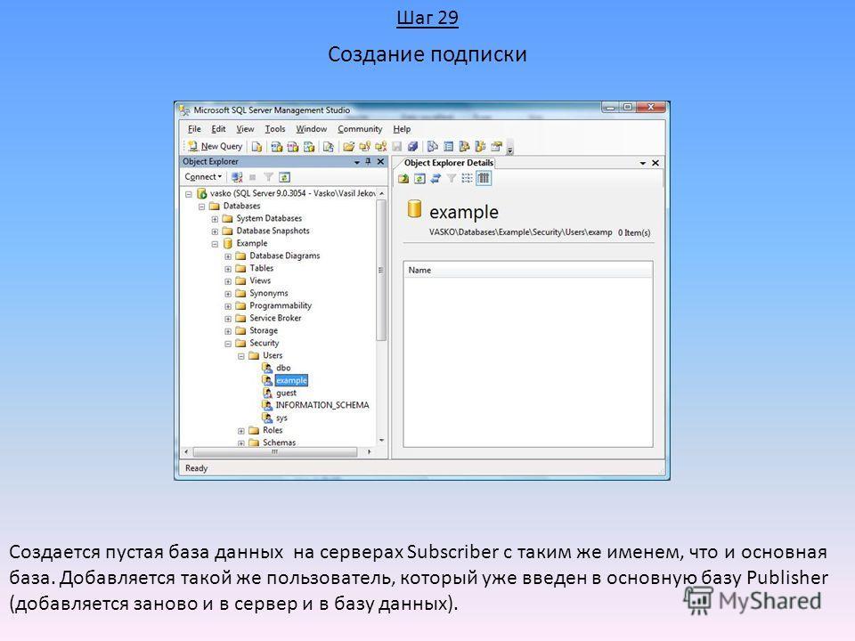 Создание подписки Создается пустая база данных на серверах Subscriber с таким же именем, что и основная база. Добавляется такой же пользователь, который уже введен в основную базу Publisher (добавляется заново и в сервер и в базу данных). Шаг 29