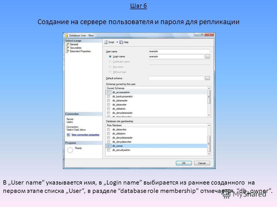 Создание на сервере пользователя и пароля для репликации В User name указывается имя, в Login name выбирается из раннее созданного на первом этапе списка User, в разделе database role membership отмечается db_owner. Шаг 6