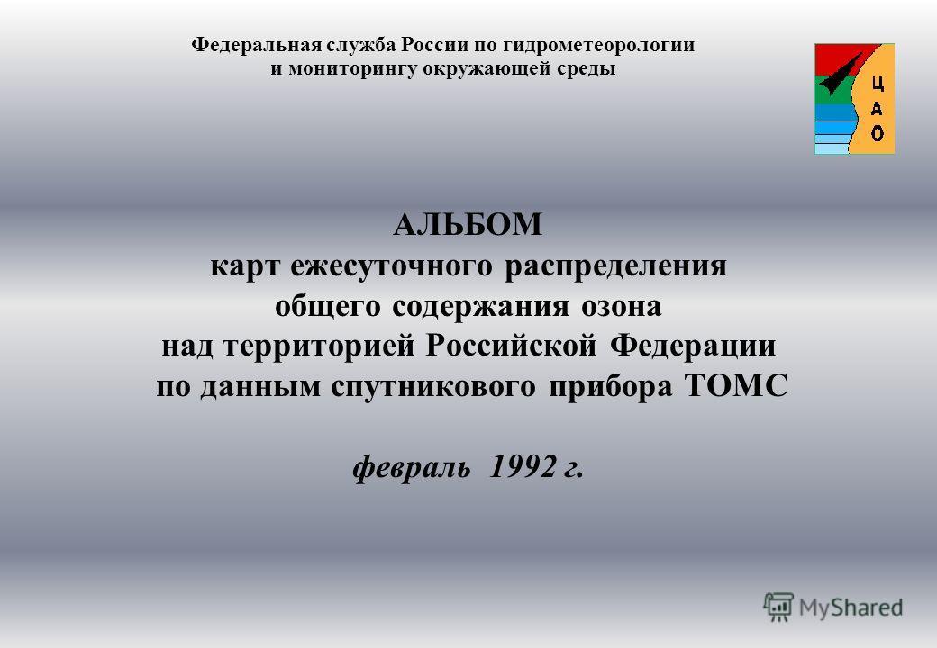 АЛЬБОМ карт ежесуточного распределения общего содержания озона над территорией Российской Федерации по данным спутникового прибора ТОМС февраль 1992 г. Федеральная служба России по гидрометеорологии и мониторингу окружающей среды