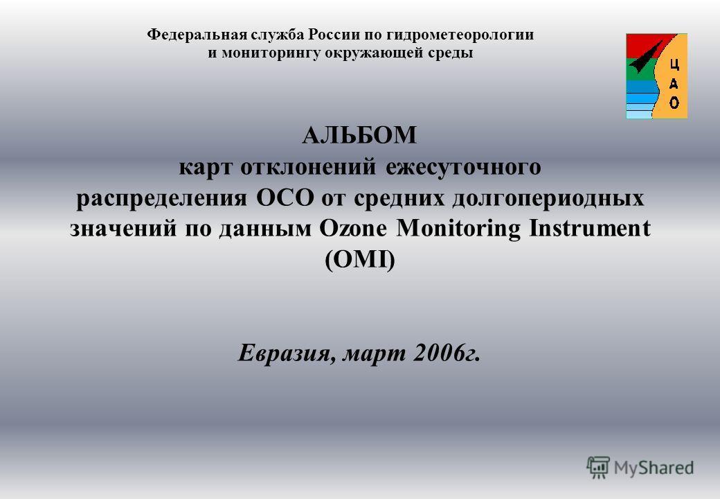 АЛЬБОМ карт отклонений ежесуточного распределения ОСО от средних долгопериодных значений по данным Ozone Monitoring Instrument (OMI) Евразия, март 2006г. Федеральная служба России по гидрометеорологии и мониторингу окружающей среды