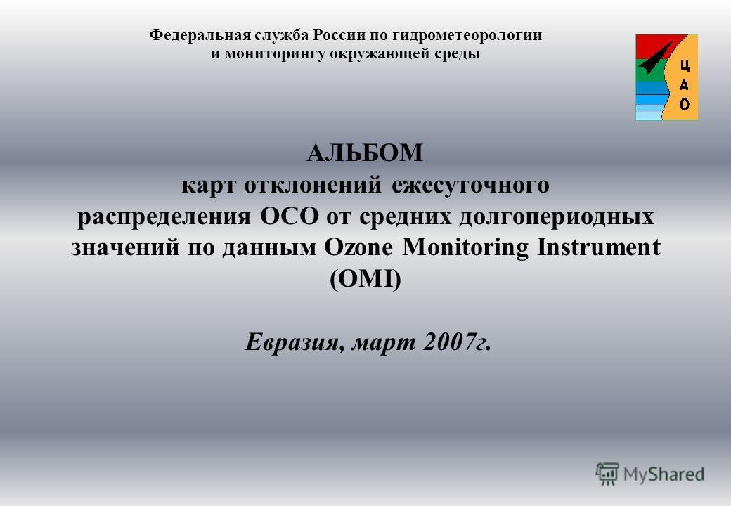 АЛЬБОМ карт отклонений ежесуточного распределения ОСО от средних долгопериодных значений по данным Ozone Monitoring Instrument (OMI) Евразия, март 2007г. Федеральная служба России по гидрометеорологии и мониторингу окружающей среды