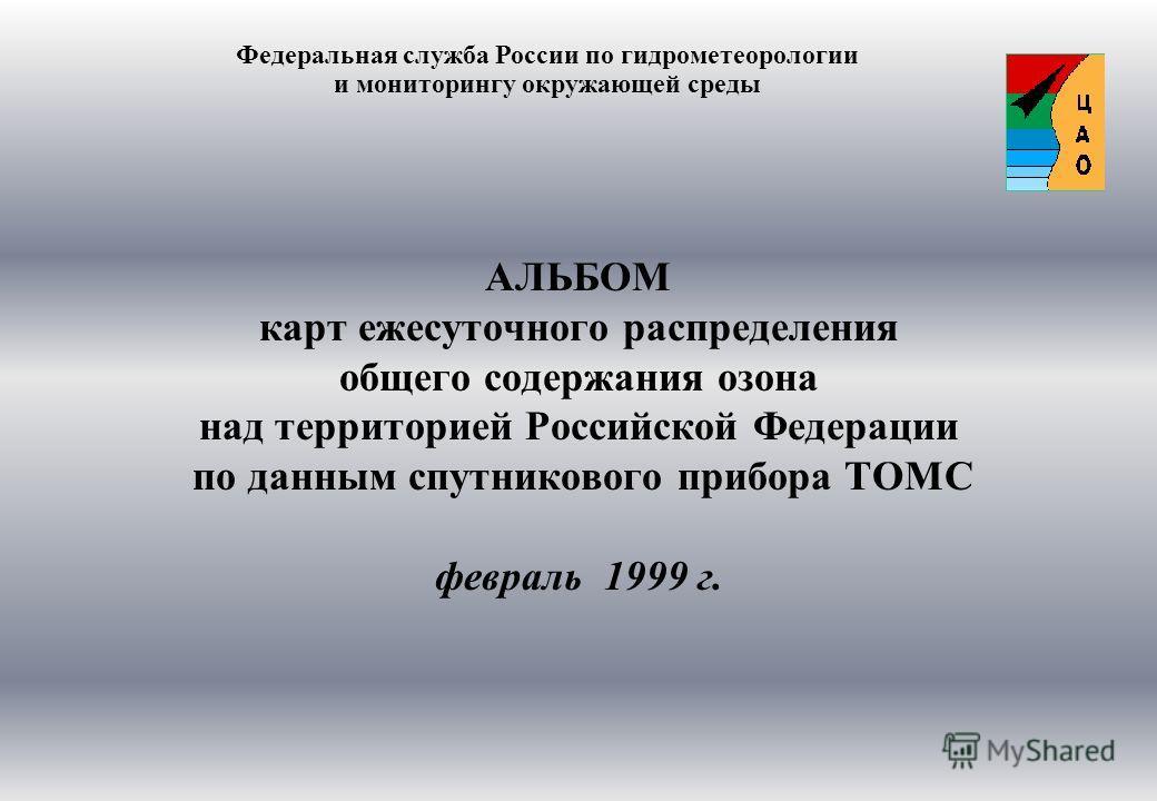 АЛЬБОМ карт ежесуточного распределения общего содержания озона над территорией Российской Федерации по данным спутникового прибора ТОМС февраль 1999 г. Федеральная служба России по гидрометеорологии и мониторингу окружающей среды