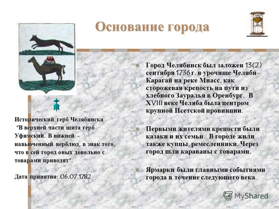 Основание города Город Челябинск был заложен 13(2) сентября 1736 г. в урочище Челяби- Карагай на реке Миасс, как сторожевая крепость на пути из хлебного Зауралья в Оренбург. В ХVIII веке Челяба была центром крупной Исетской провинции. Город Челябинск