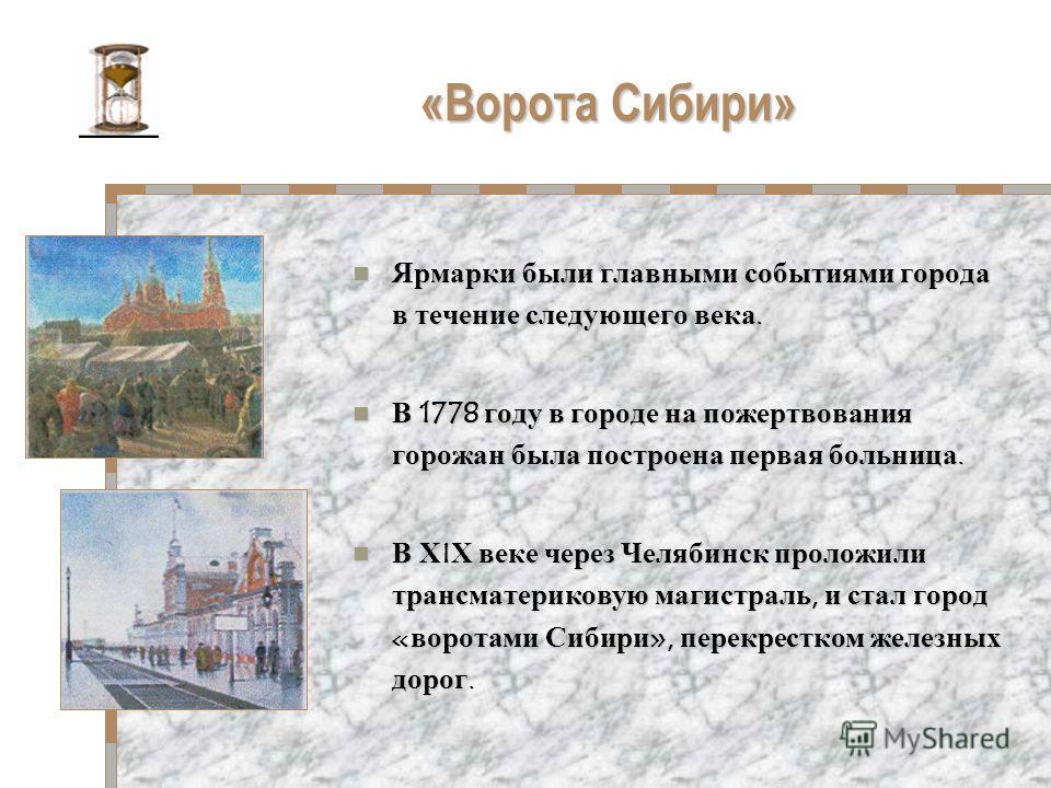 «Ворота Сибири» Ярмарки были главными событиями города в течение следующего века. Ярмарки были главными событиями города в течение следующего века. В 1778 году в городе на пожертвования горожан была построена первая больница. В 1778 году в городе на