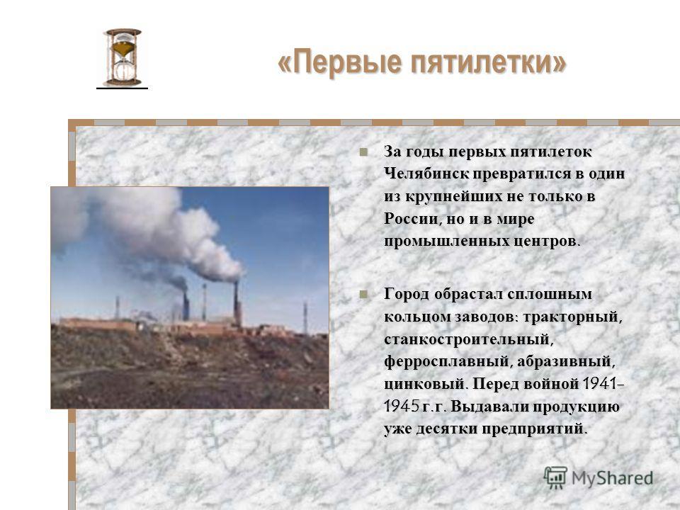 «Первые пятилетки» За годы первых пятилеток Челябинск превратился в один из крупнейших не только в России, но и в мире промышленных центров. За годы первых пятилеток Челябинск превратился в один из крупнейших не только в России, но и в мире промышлен