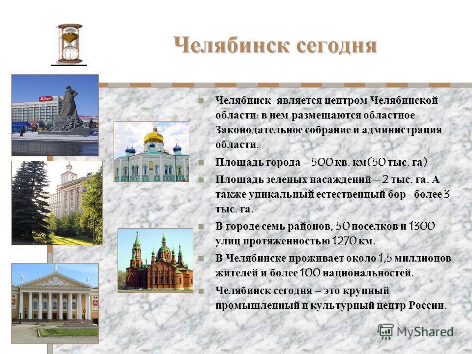 Челябинск сегодня Челябинск является центром Челябинской области: в нем размещаются областное Законодательное собрание и администрация области. Челябинск является центром Челябинской области: в нем размещаются областное Законодательное собрание и адм