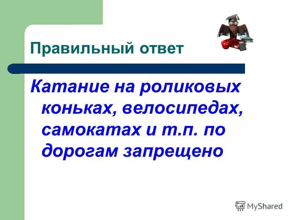 Правильный ответ Катание на роликовых коньках, велосипедах, самокатах и т.п. по дорогам запрещено