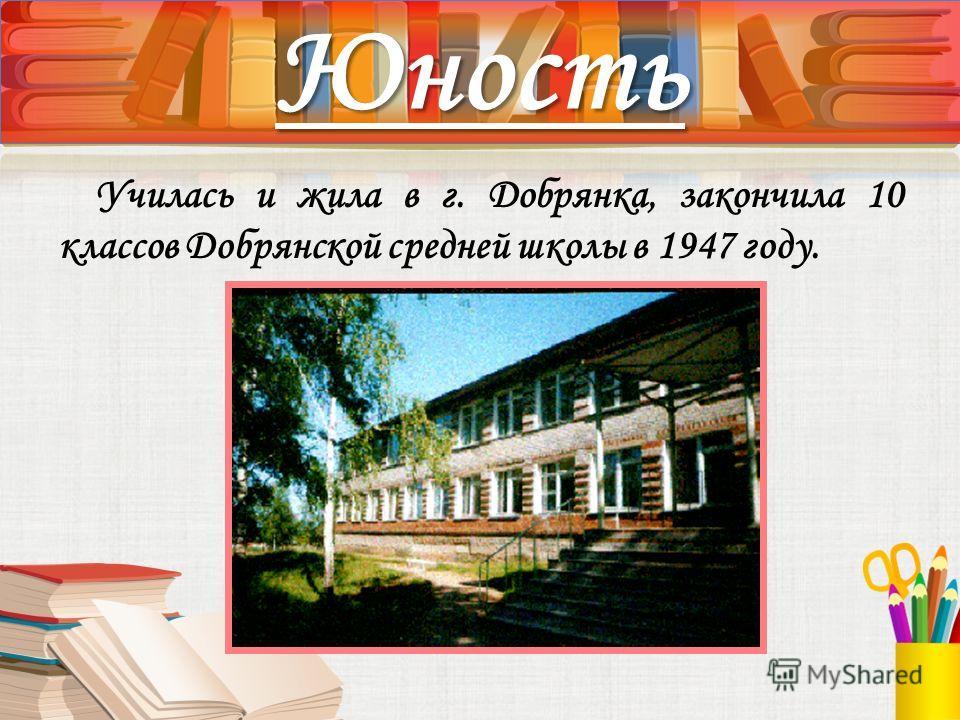 Училась и жила в г. Добрянка, закончила 10 классов Добрянской средней школы в 1947 году. Юность
