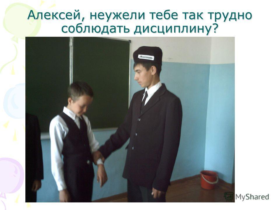 Алексей, неужели тебе так трудно соблюдать дисциплину?