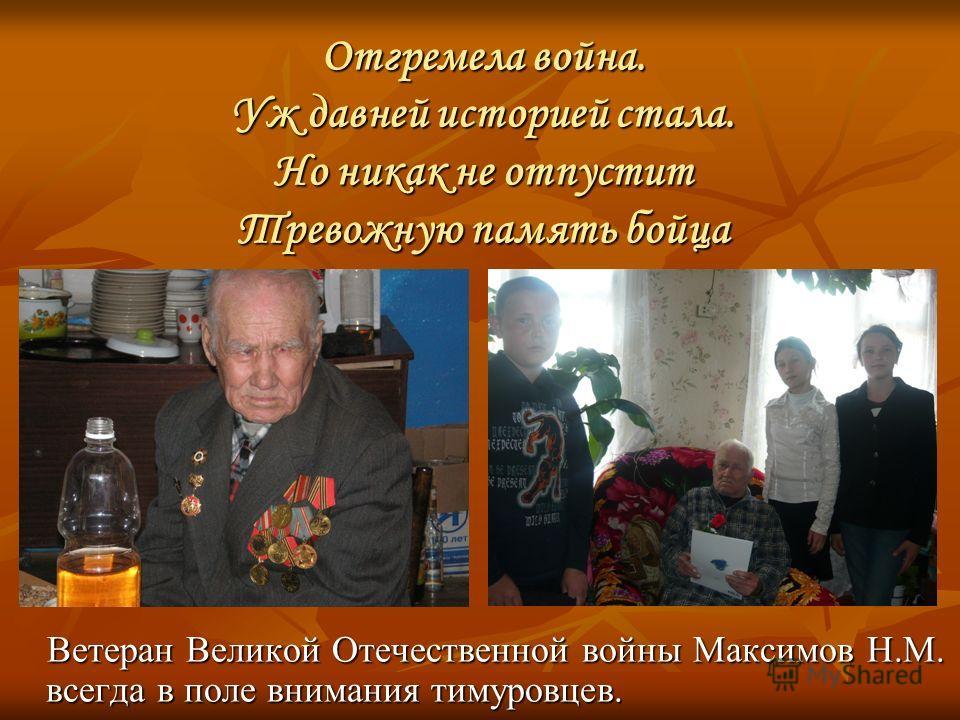 Отгремела война. Уж давней историей стала. Но никак не отпустит Тревожную память бойца Ветеран Великой Отечественной войны Максимов Н.М. всегда в поле внимания тимуровцев.