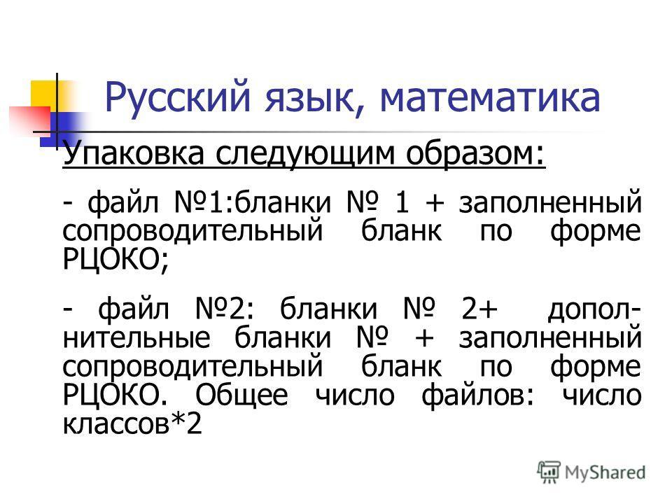 Русский язык, математика Упаковка следующим образом: - файл 1:бланки 1 + заполненный сопроводительный бланк по форме РЦОКО; - файл 2: бланки 2+ допол- нительные бланки + заполненный сопроводительный бланк по форме РЦОКО. Общее число файлов: число кла
