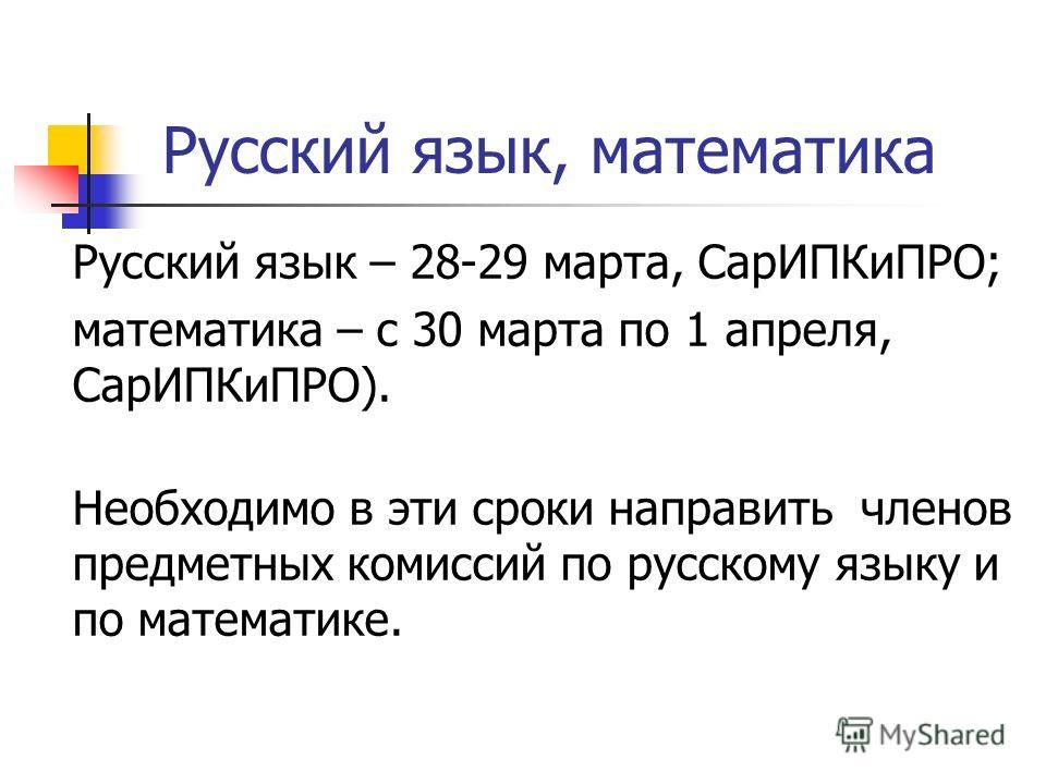 Русский язык, математика Русский язык – 28-29 марта, СарИПКиПРО; математика – с 30 марта по 1 апреля, СарИПКиПРО). Необходимо в эти сроки направить членов предметных комиссий по русскому языку и по математике.