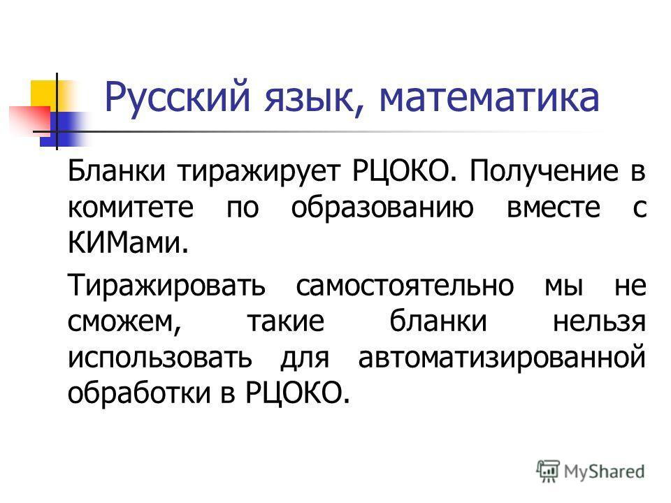 Русский язык, математика Бланки тиражирует РЦОКО. Получение в комитете по образованию вместе с КИМами. Тиражировать самостоятельно мы не сможем, такие бланки нельзя использовать для автоматизированной обработки в РЦОКО.