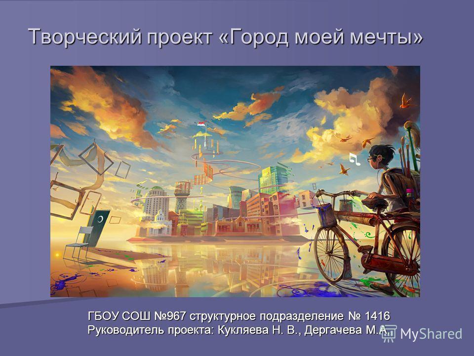 Творческий проект «Город моей мечты» ГБОУ СОШ 967 структурное подразделение 1416 Руководитель проекта: Кукляева Н. В., Дергачева М.А.