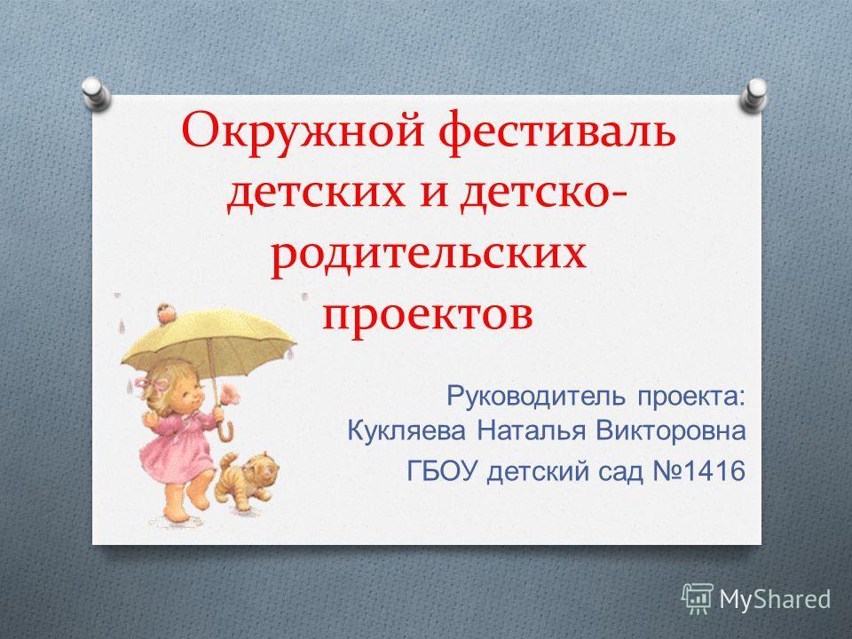 Окружной фестиваль детских и детско- родительских проектов Руководитель проекта : Кукляева Наталья Викторовна ГБОУ детский сад 1416