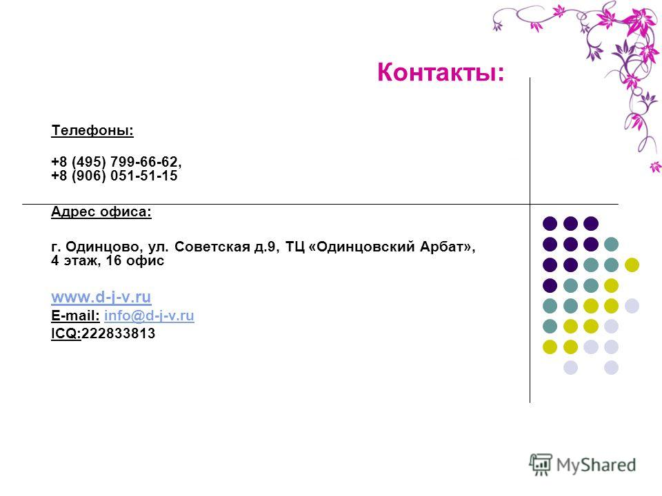 Контакты: Телефоны: +8 (495) 799-66-62, +8 (906) 051-51-15 Адрес офиса: г. Одинцово, ул. Советская д.9, ТЦ «Одинцовский Арбат», 4 этаж, 16 офис www.d-j-v.ru E-mail: info@d-j-v.ruinfo@d-j-v.ru ICQ:222833813