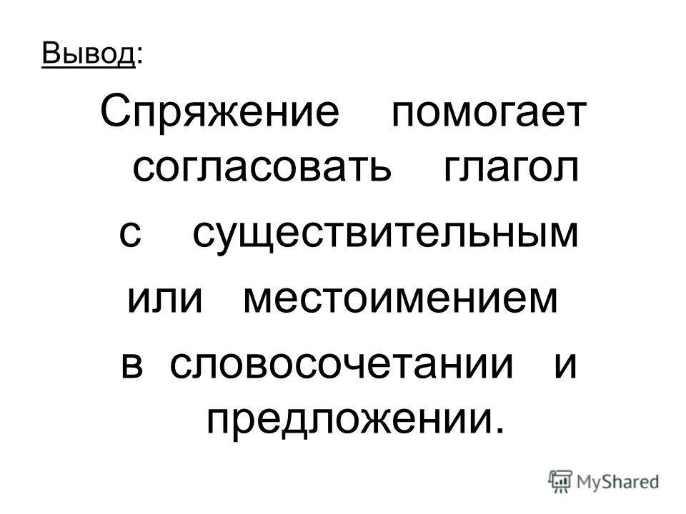 Вывод: Спряжение помогает согласовать глагол с существительным или местоимением в словосочетании и предложении.