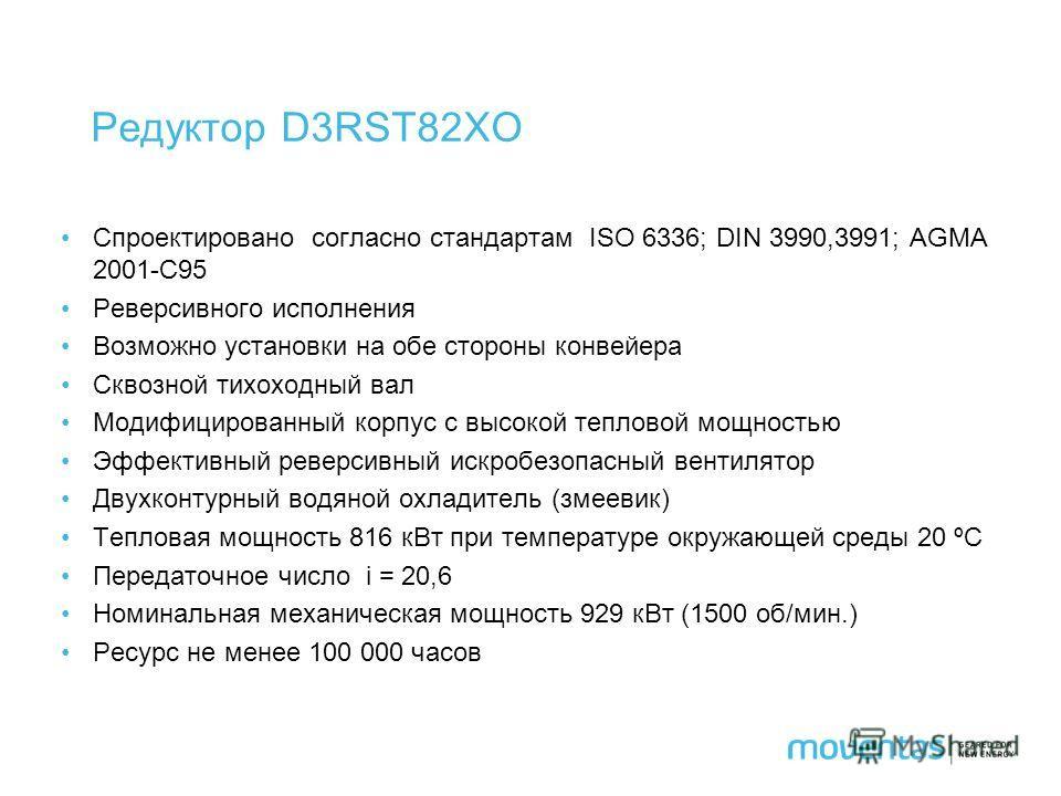 Редуктор D3RST82XO Спроектировано согласно стандартам ISO 6336; DIN 3990,3991; AGMA 2001-C95 Реверсивного исполнения Возможно установки на обе стороны конвейера Сквозной тихоходный вал Модифицированный корпус с высокой тепловой мощностью Эффективный