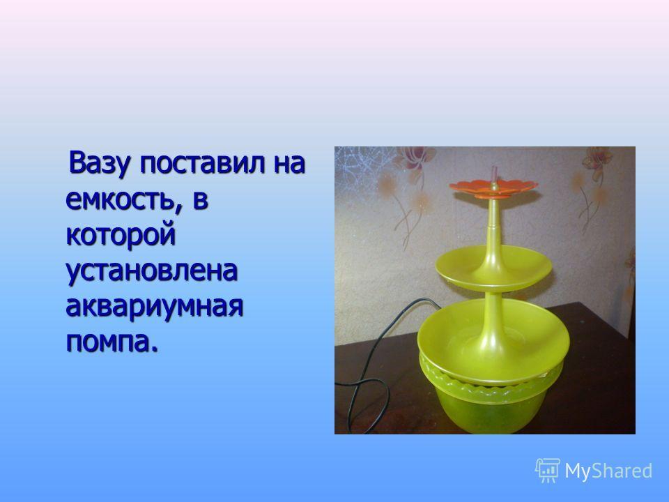 Вазу поставил на емкость, в которой установлена аквариумная помпа. Вазу поставил на емкость, в которой установлена аквариумная помпа.