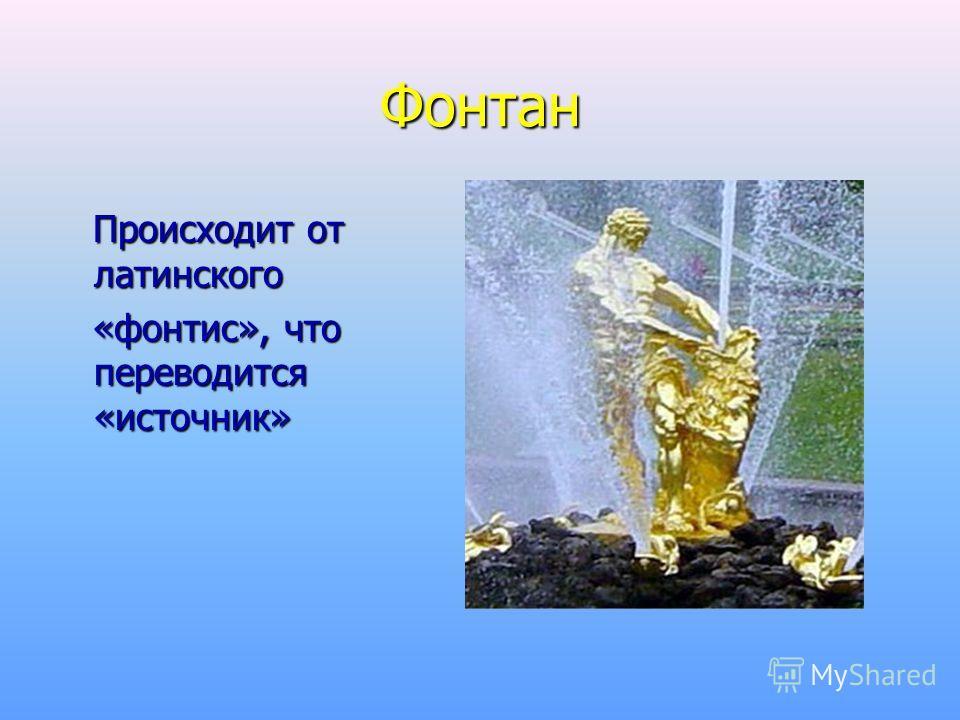 Фонтан Происходит от латинского Происходит от латинского «фонтис», что переводится «источник» «фонтис», что переводится «источник»