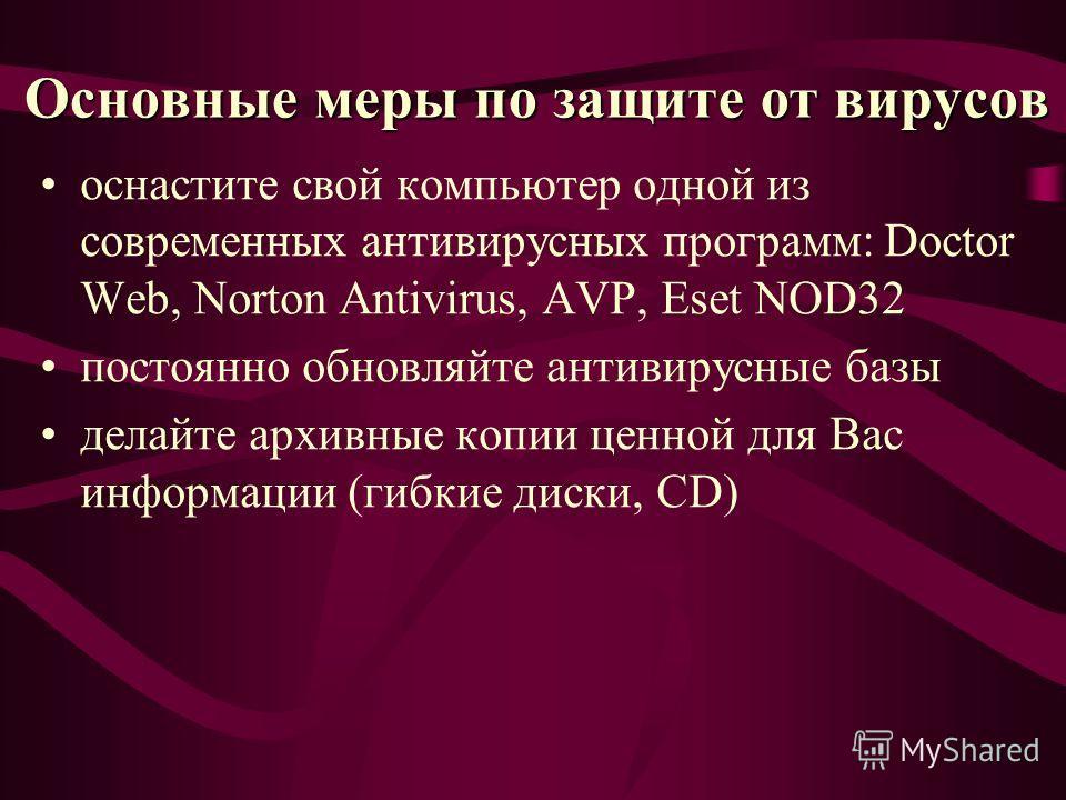 Основные меры по защите от вирусов оснастите свой компьютер одной из современных антивирусных программ: Doctor Web, Norton Antivirus, AVP, Eset NOD32 постоянно обновляйте антивирусные базы делайте архивные копии ценной для Вас информации (гибкие диск
