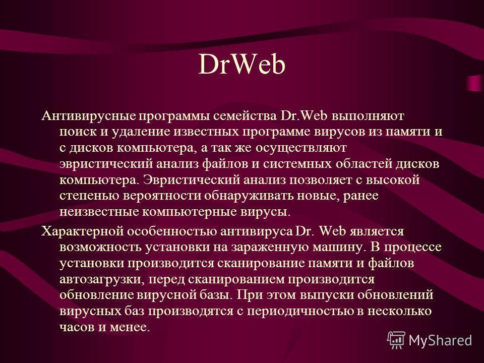 DrWeb Антивирусные программы семейства Dr.Web выполняют поиск и удаление известных программе вирусов из памяти и с дисков компьютера, а так же осуществляют эвристический анализ файлов и системных областей дисков компьютера. Эвристический анализ позво