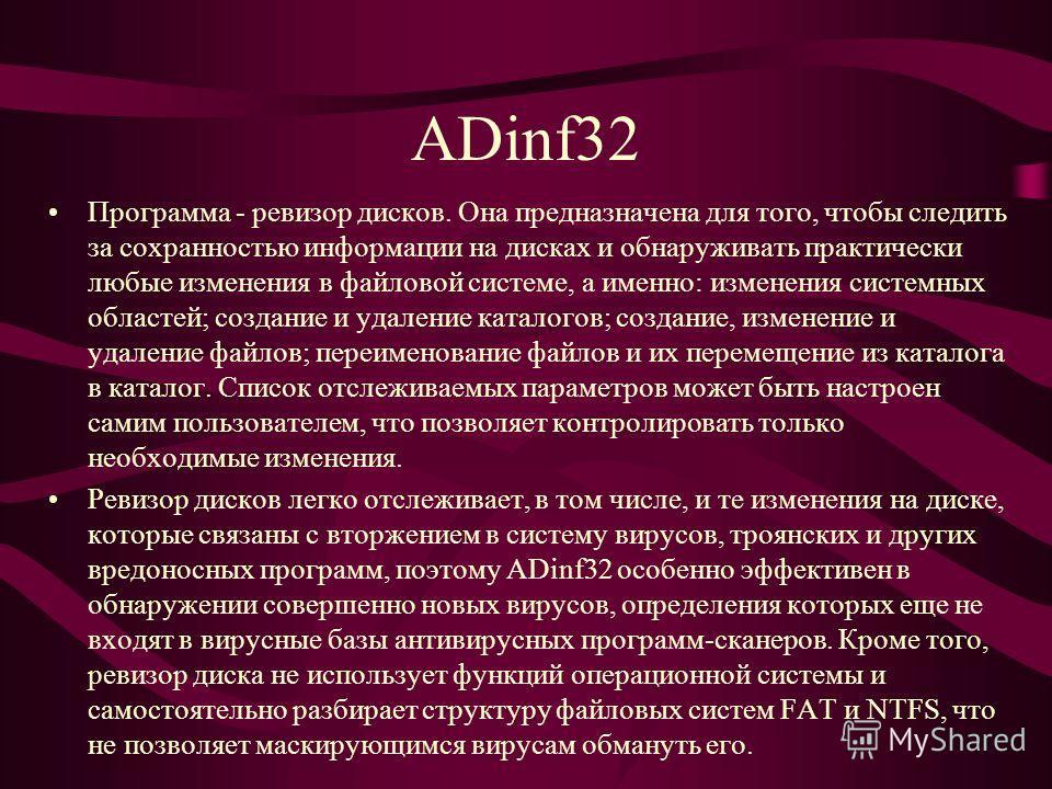 ADinf32 Программа - ревизор дисков. Она предназначена для того, чтобы следить за сохранностью информации на дисках и обнаруживать практически любые изменения в файловой системе, а именно: изменения системных областей; создание и удаление каталогов; с