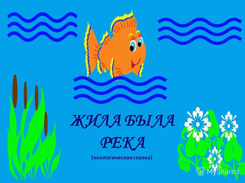 ЖИЛА БЫЛА РЕКА (экологическая сказка)