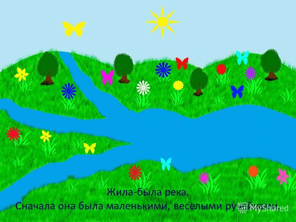 Жила-была река. Сначала она была маленькими, веселыми ручейками.