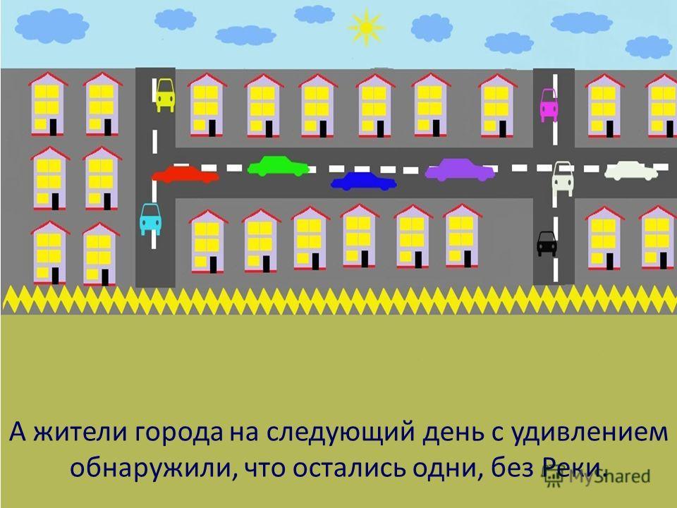 А жители города на следующий день с удивлением обнаружили, что остались одни, без Реки.
